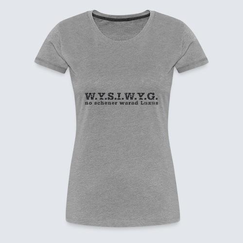 W.Y.S.I.W.Y.G. - Frauen Premium T-Shirt