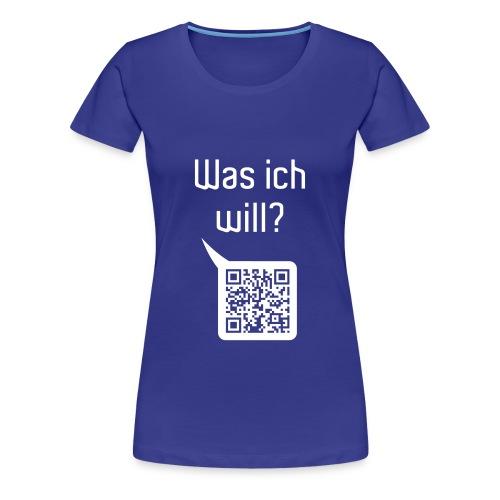 Was ich will? ...nur DICH! - Frauen Premium T-Shirt