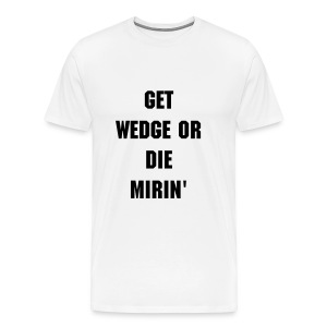 Get Wedge or Die Mirin' - Men's Premium T-Shirt