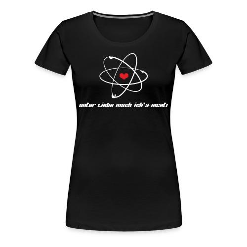 Unter Liebe mach ich`s nicht! - Atom - Frauen Premium T-Shirt