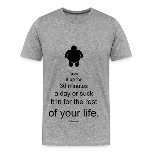 Men's Premium T-Shirt - Suck it up for 30 minutes a day or suck it in for the rest of your life.