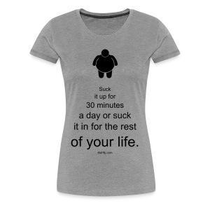 Women's Premium T-Shirt - Suck it up for 30 minutes a day or suck it in for the rest of your life.