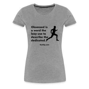Women's Premium T-Shirt - Obsessed is a word the lazy use to describe the dedicated.