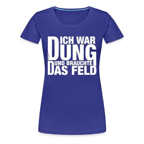 Ich war Dung und brauchte das Feld - Frauen Premium T-Shirt