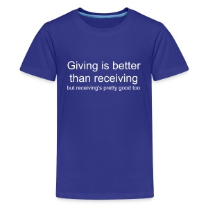 Giving is better than receiving but receiving's pretty good too - Teenage Premium T-Shirt