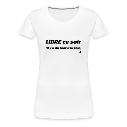Libre ce soir (il y a du foot à la télé) - choix couleur tee shirt - T-shirt Premium Femme
