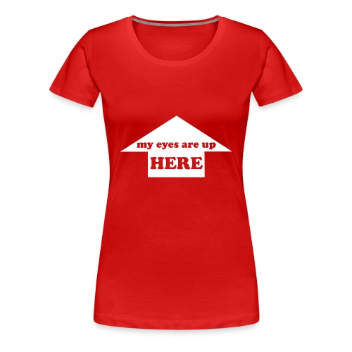 T-Shirt My eyes are up here - T-shirt Premium Femme
