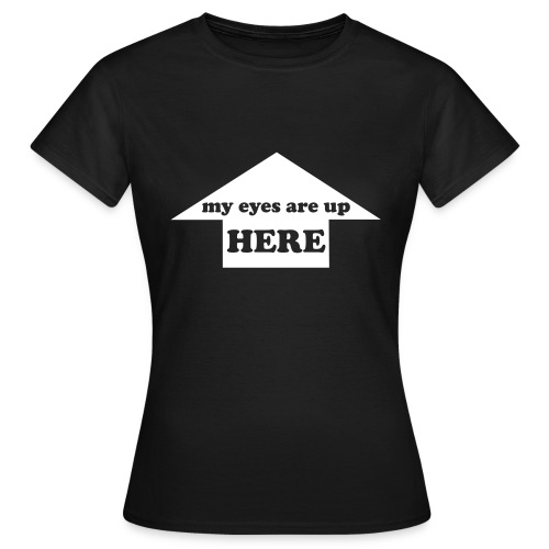 T-Shirt My eyes are up here - T-shirt Femme