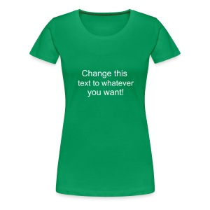 Change this text to whatever you want! - green ladies T shirt - Women's Premium T-Shirt