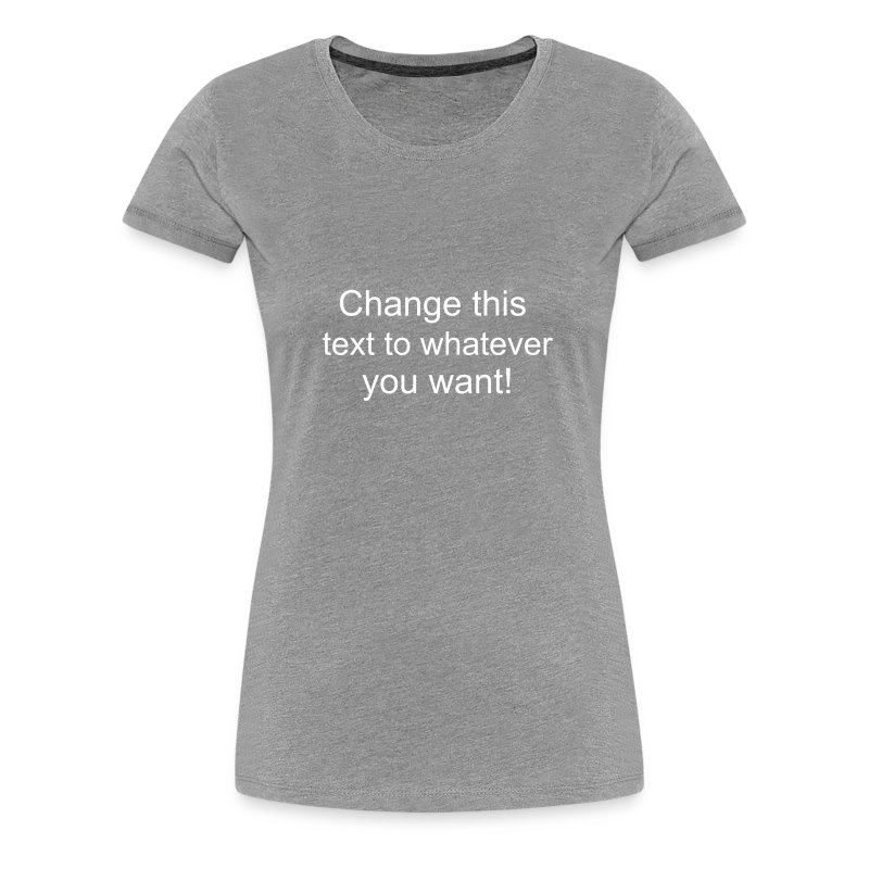 Change this text to whatever you want! - heather ladies T shirt - Women's Premium T-Shirt