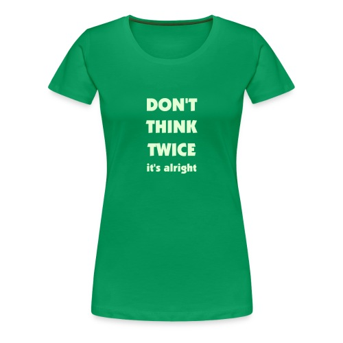 Don't Think Twice - Premium T-skjorte for kvinner