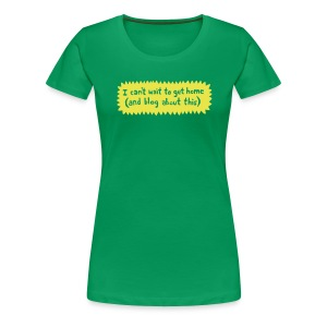 I can't wait to get home (and blog about this) - Women's Premium T-Shirt