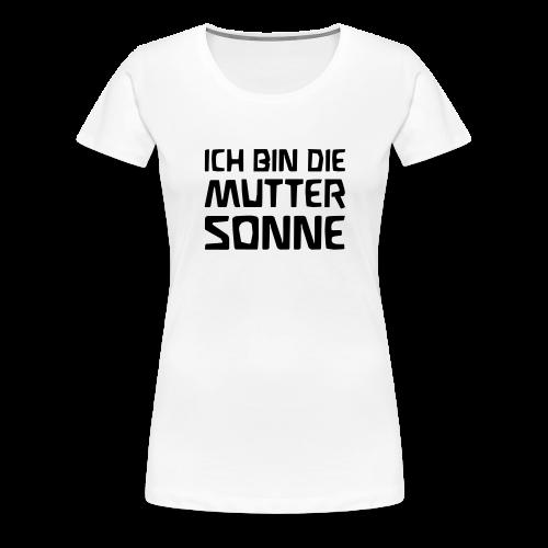 ICH BIN DIE MUTTER SONNE - Women's Premium T-Shirt