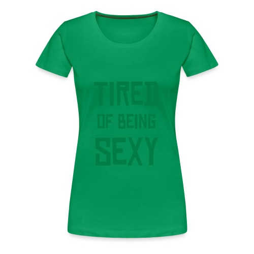 Tired of Being Sexy Green Tee - Women's Premium T-Shirt