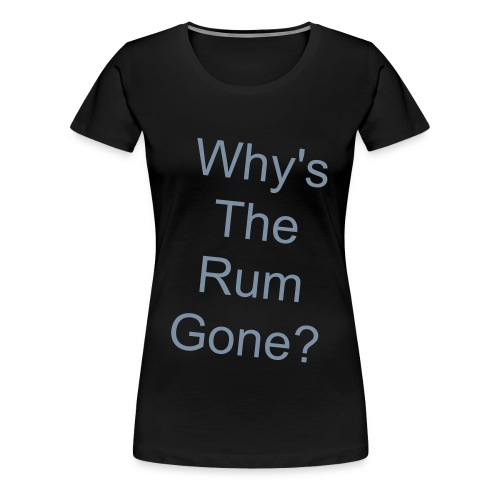 whys the rum gone? - Women's Premium T-Shirt