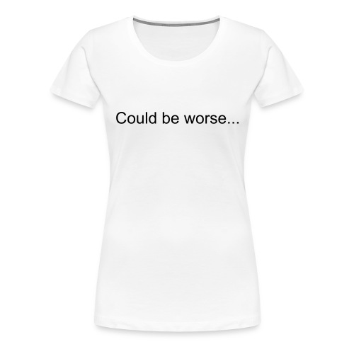 Could Be Worse White - Women's Premium T-Shirt