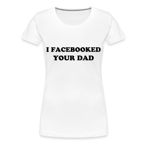 I Facebooked your dad - Women's Premium T-Shirt