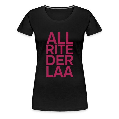 ALL RITE DER LAA - Women's Premium T-Shirt