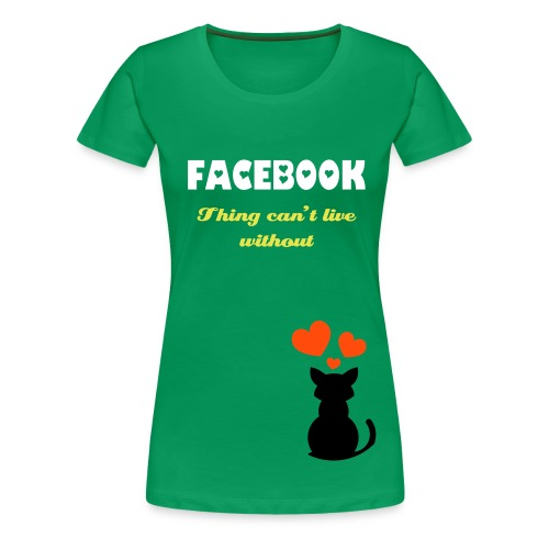 Can't live with out Facebook GREEN - Women's Premium T-Shirt