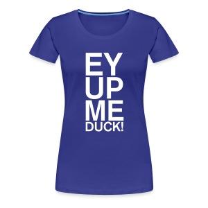 EY UP ME DUCK - Women's Premium T-Shirt
