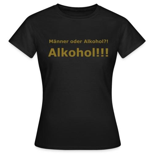 Männer oder Alkohol? Alkohol! Golddruck - Frauen T-Shirt