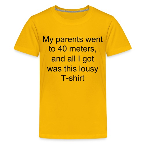 My parents went to 40 meters, and all I got was this lousy T-shirt (KID) - Teenage Premium T-Shirt