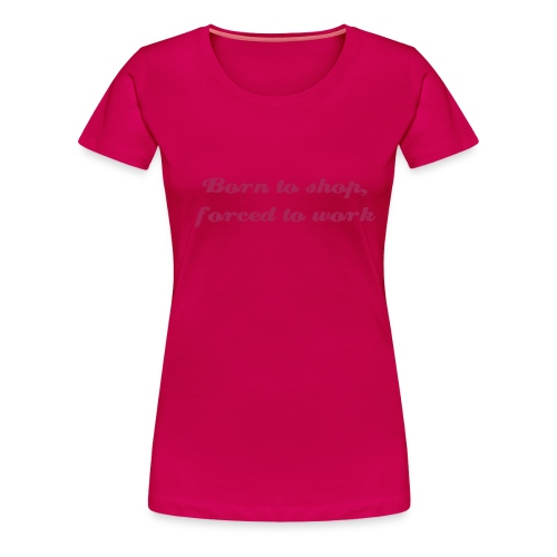 Born to shop, forced to work - Women's Premium T-Shirt