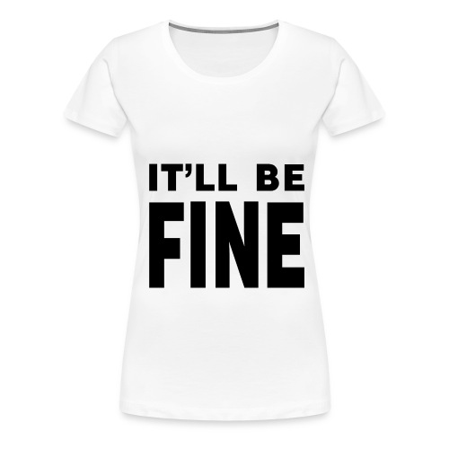 It'll Be Fine Women's T - Women's Premium T-Shirt