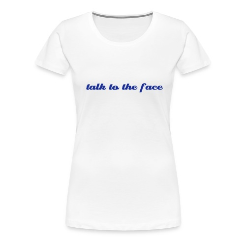 talk to the face - Women's Premium T-Shirt
