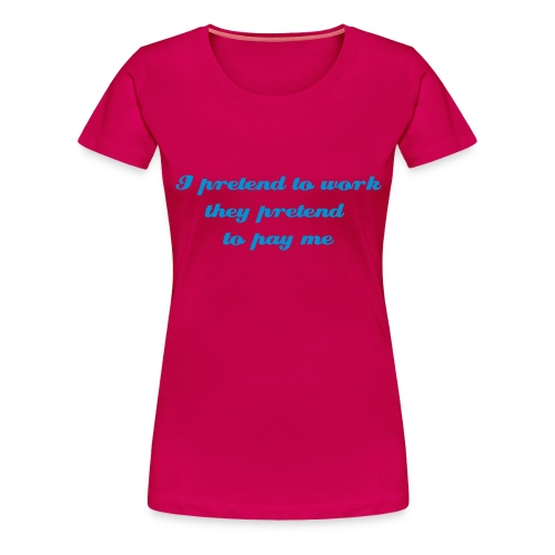 I pretend to work they pretend to pay me - Women's Premium T-Shirt
