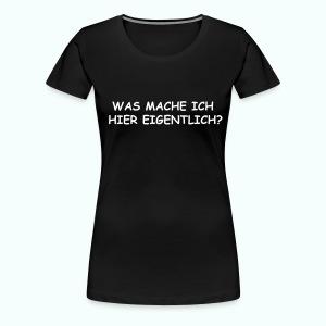 WAS MACHE ICH HIER EIGENTLICH ? - Frauen Premium T-Shirt