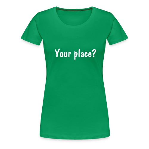 your place? - Women's Premium T-Shirt
