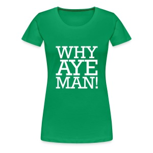 WHY AYE MAN! - Women's Premium T-Shirt