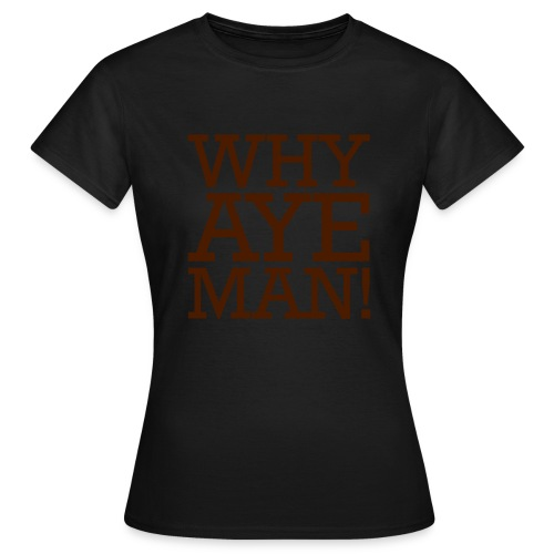 WHY AYE MAN! - Women's T-Shirt