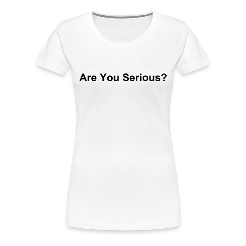 Are You Serious? - Girlie - Women's Premium T-Shirt