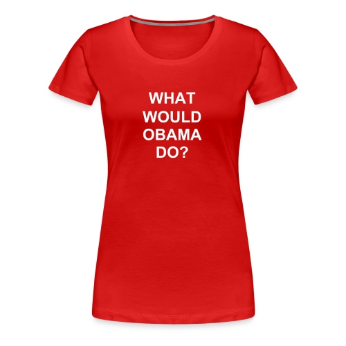 WHAT WOULD OBAMA DO? - Women's Premium T-Shirt