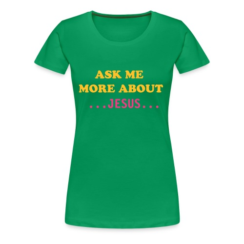 ASK ME MORE ABOUT JESUS.. - Women's Premium T-Shirt