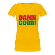 T-shirts ~ Vrouwen Premium T-shirt ~ DAMN GOOD!