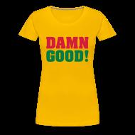 T-shirts ~ Vrouwen Premium T-shirt ~ DAMN GOOD!