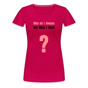 What I Want - Women's Premium T-Shirt