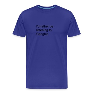 I'd rather be listening to Genghis - Men's Premium T-Shirt
