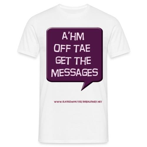 A'hm off tae get the messages - Men's T-Shirt