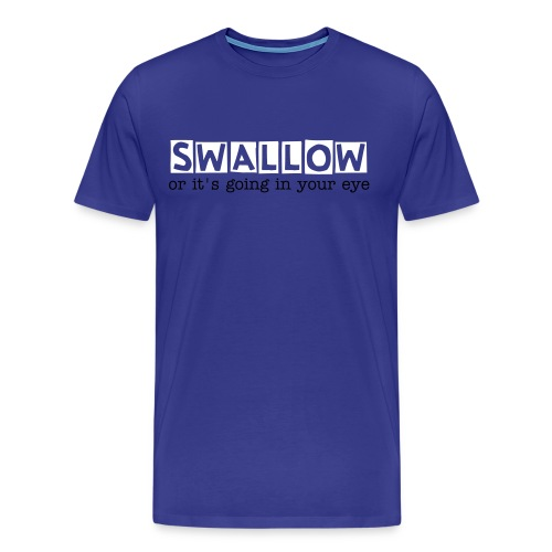 Swallow! or it's going in your eye - Männer Premium T-Shirt