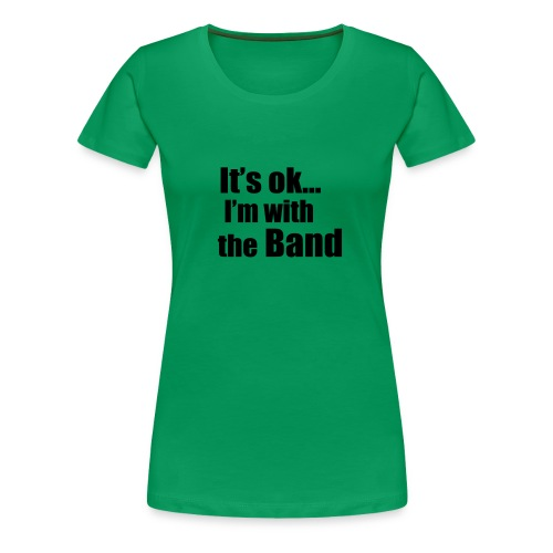 IT'S OK I'M WITH THE BAND - Women's Premium T-Shirt