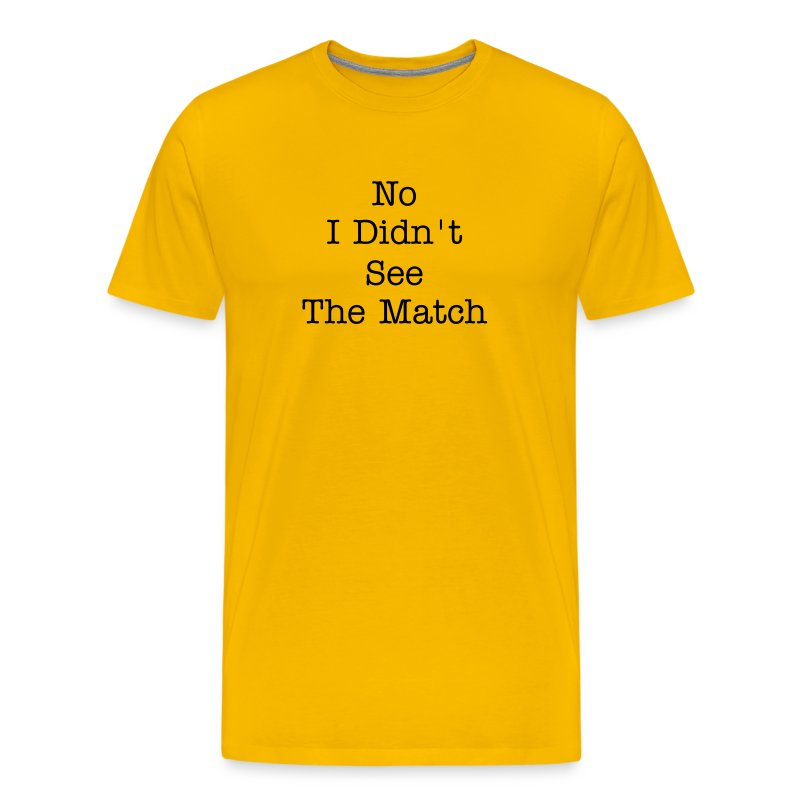 No I Didn't See the Match - Men's Premium T-Shirt