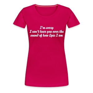 I'm sorry I can't hear you over the sound of how epic I am - Women's Premium T-Shirt