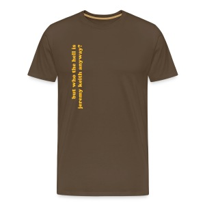 Men's Premium T-Shirt - This was based on a comment made by one of my non-net friends after a group of us had been talking about Jeremy for a few minutes.  They were voicing their amusement that we could possibly be talking about a person whom they did not know.  I thought it was an amusing turn of phrase, so here's the t-shirt
