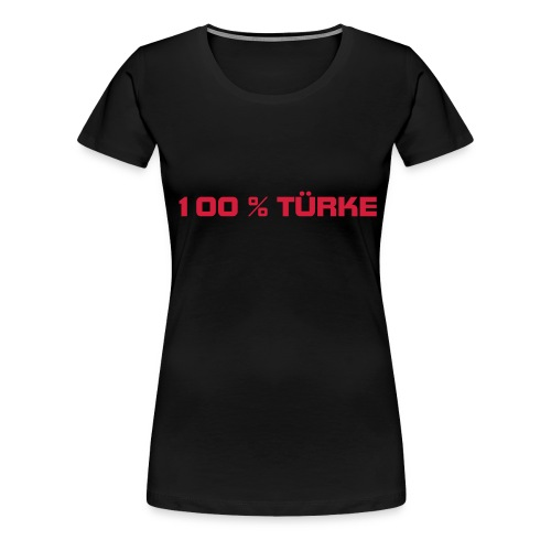 100% TÜRKE ONLY FOR TURKS !!! - Frauen Premium T-Shirt
