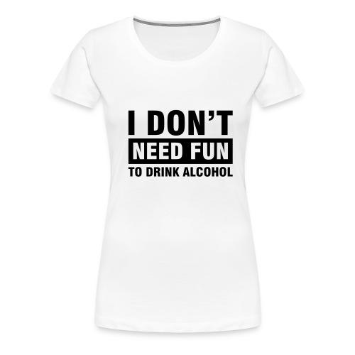 I don't need fun... - Frauen Premium T-Shirt