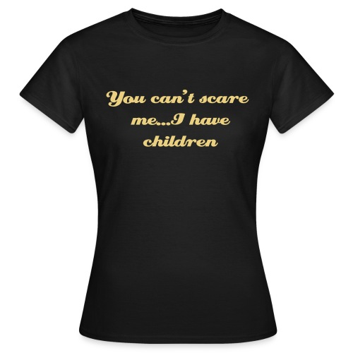 You can't scare me I have children - Women's T-Shirt